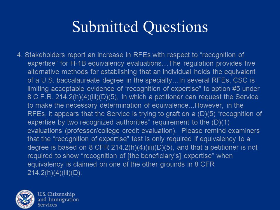 """Submitted Questions 4. Stakeholders report an increase in RFEs with respect to """"recognition of expertise"""" for H-1B equivalency evaluations…The regulat"""