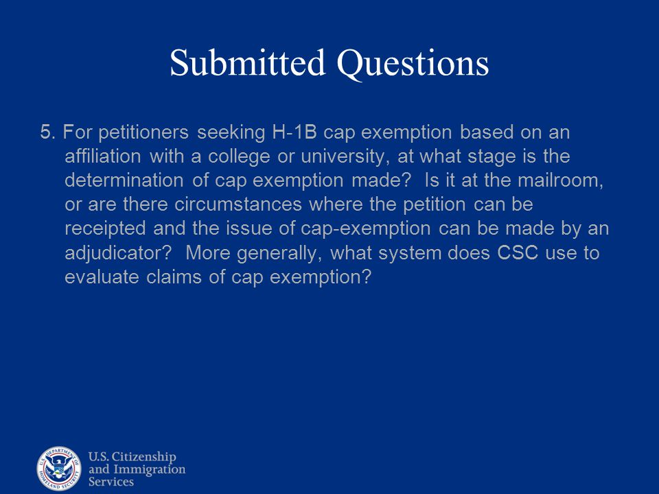 Submitted Questions 5. For petitioners seeking H-1B cap exemption based on an affiliation with a college or university, at what stage is the determina