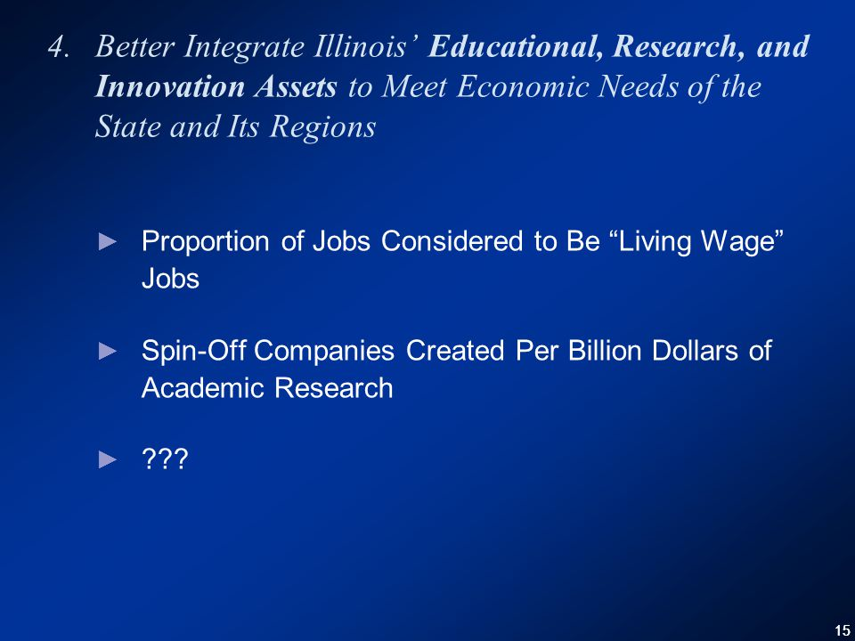 15 4.Better Integrate Illinois' Educational, Research, and Innovation Assets to Meet Economic Needs of the State and Its Regions ► Proportion of Jobs Considered to Be Living Wage Jobs ► Spin-Off Companies Created Per Billion Dollars of Academic Research ►