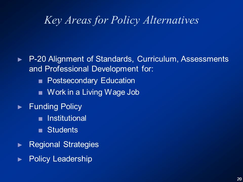 20 Key Areas for Policy Alternatives ► P-20 Alignment of Standards, Curriculum, Assessments and Professional Development for: ■Postsecondary Education ■Work in a Living Wage Job ► Funding Policy ■Institutional ■Students ► Regional Strategies ► Policy Leadership