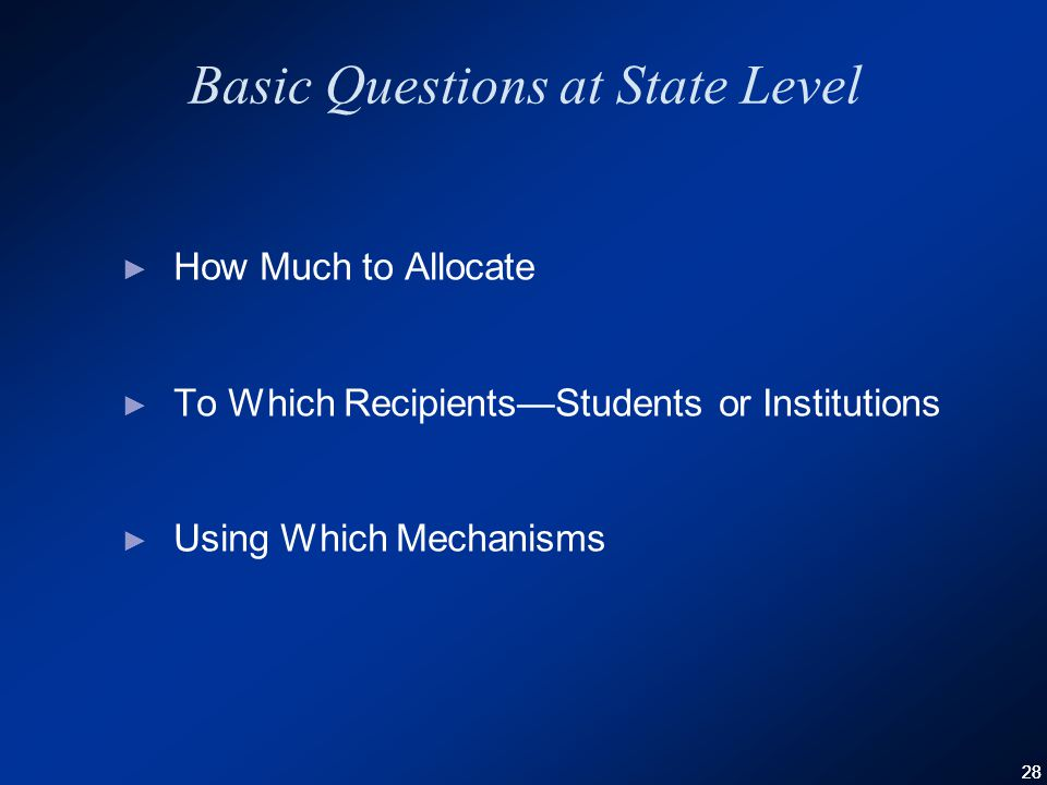 28 Basic Questions at State Level ► How Much to Allocate ► To Which Recipients—Students or Institutions ► Using Which Mechanisms
