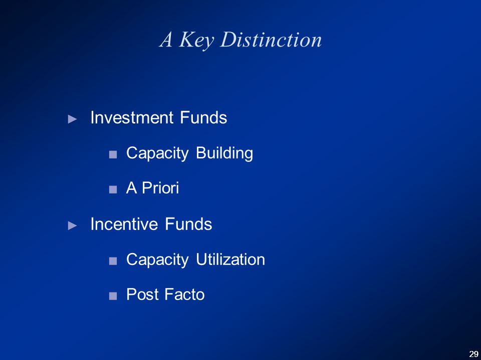 29 A Key Distinction ► Investment Funds ■Capacity Building ■A Priori ► Incentive Funds ■Capacity Utilization ■Post Facto