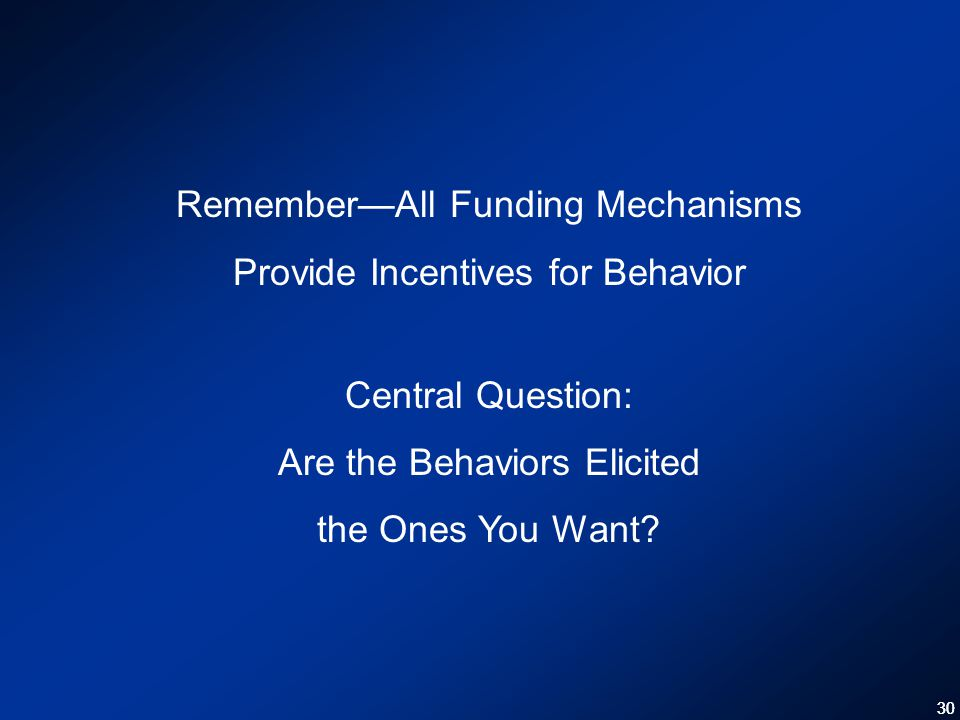 30 Remember—All Funding Mechanisms Provide Incentives for Behavior Central Question: Are the Behaviors Elicited the Ones You Want