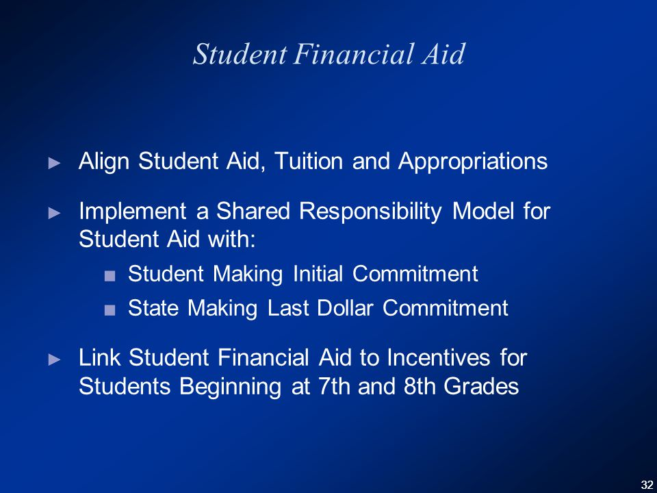 32 Student Financial Aid ► Align Student Aid, Tuition and Appropriations ► Implement a Shared Responsibility Model for Student Aid with: ■Student Making Initial Commitment ■State Making Last Dollar Commitment ► Link Student Financial Aid to Incentives for Students Beginning at 7th and 8th Grades