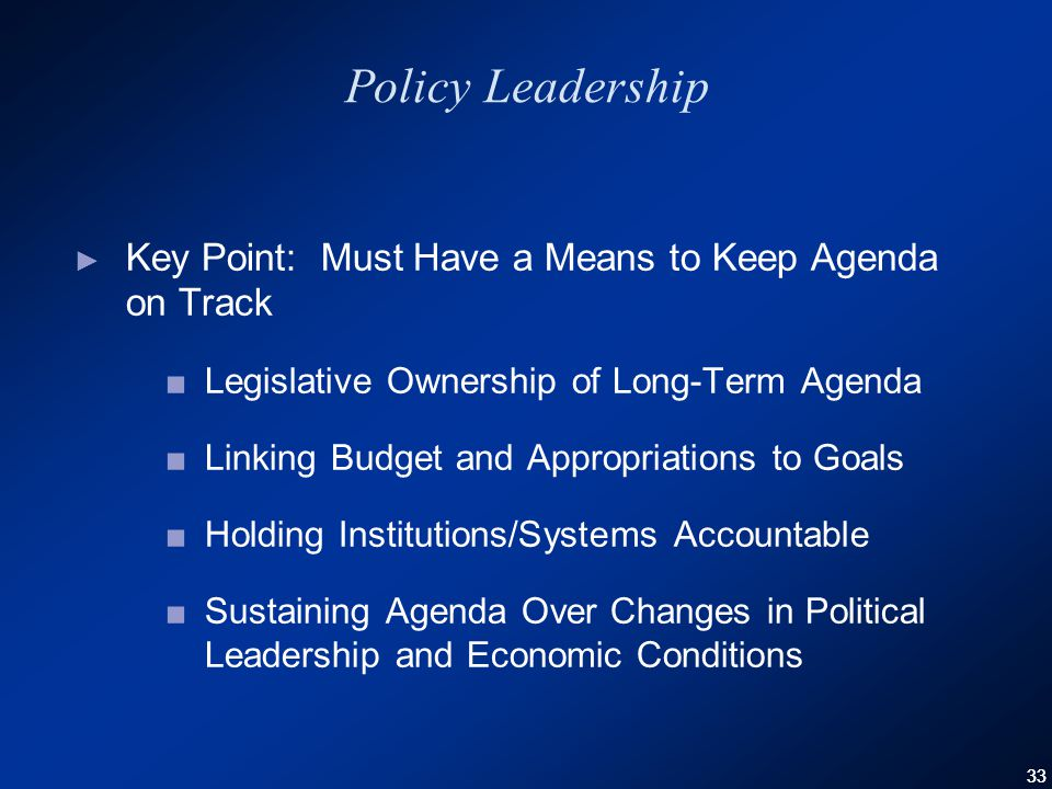 33 Policy Leadership ► Key Point: Must Have a Means to Keep Agenda on Track ■Legislative Ownership of Long-Term Agenda ■Linking Budget and Appropriations to Goals ■Holding Institutions/Systems Accountable ■Sustaining Agenda Over Changes in Political Leadership and Economic Conditions