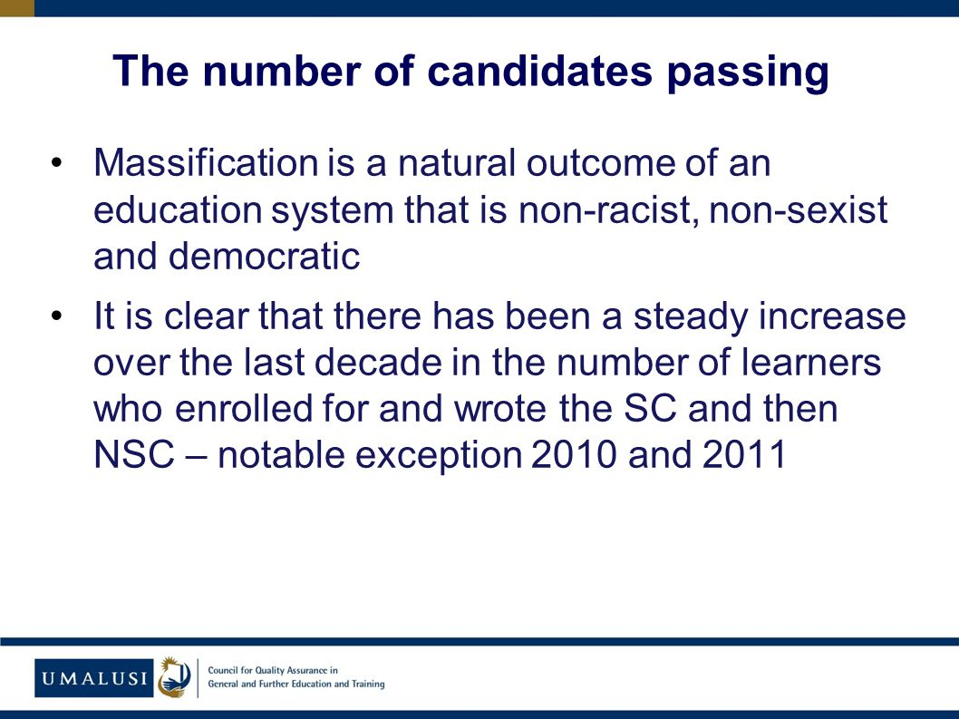 Massification is a natural outcome of an education system that is non-racist, non-sexist and democratic It is clear that there has been a steady increase over the last decade in the number of learners who enrolled for and wrote the SC and then NSC – notable exception 2010 and 2011 The number of candidates passing