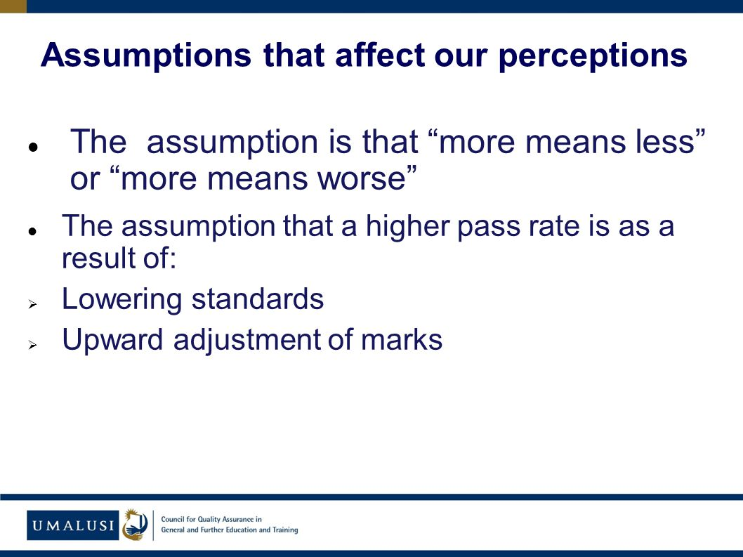The assumption is that more means less or more means worse The assumption that a higher pass rate is as a result of:  Lowering standards  Upward adjustment of marks Assumptions that affect our perceptions