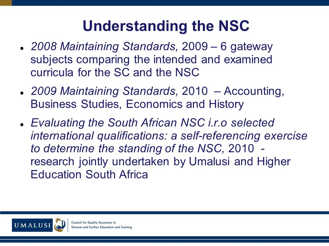 Understanding the NSC 2008 Maintaining Standards, 2009 – 6 gateway subjects comparing the intended and examined curricula for the SC and the NSC 2009 Maintaining Standards, 2010 – Accounting, Business Studies, Economics and History Evaluating the South African NSC i.r.o selected international qualifications: a self-referencing exercise to determine the standing of the NSC, 2010 - research jointly undertaken by Umalusi and Higher Education South Africa