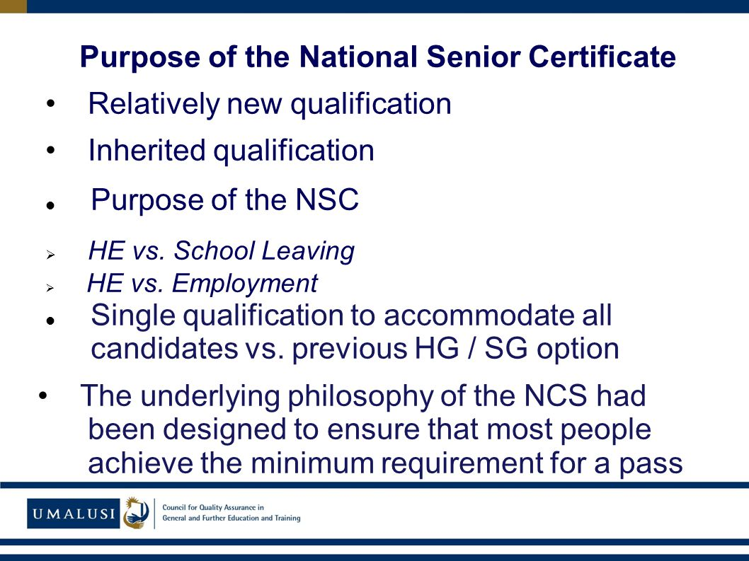 Purpose of the National Senior Certificate Relatively new qualification Inherited qualification Purpose of the NSC  HE vs.