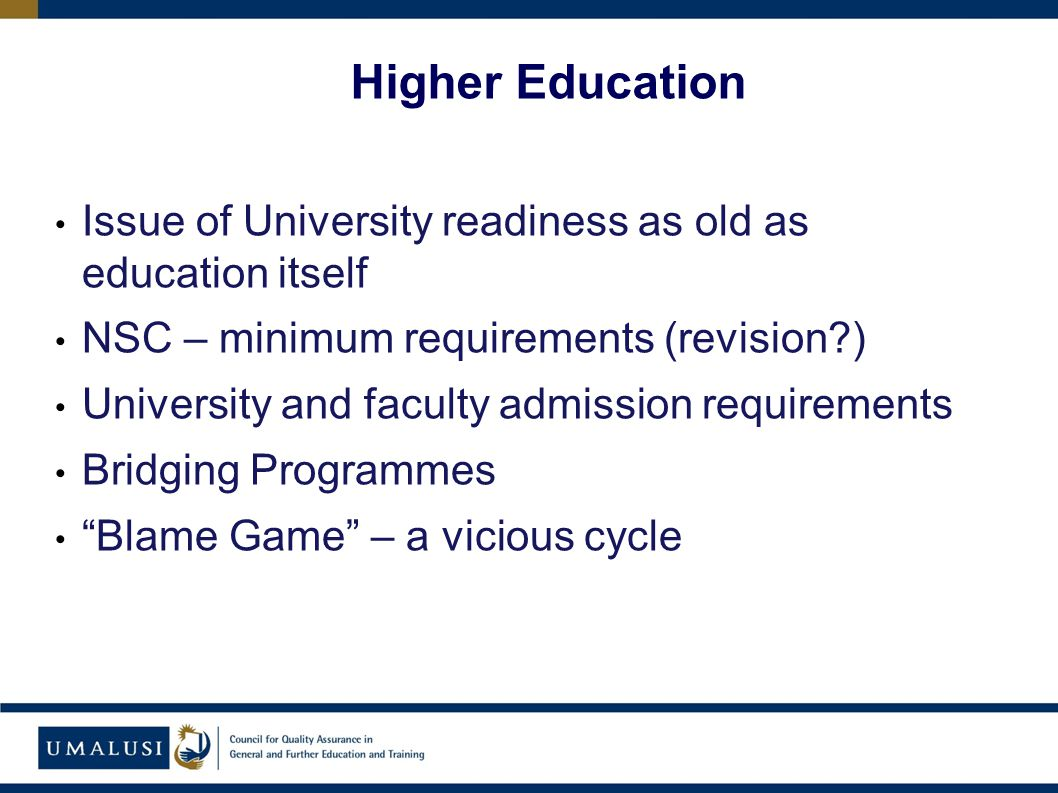 Issue of University readiness as old as education itself NSC – minimum requirements (revision ) University and faculty admission requirements Bridging Programmes Blame Game – a vicious cycle Higher Education