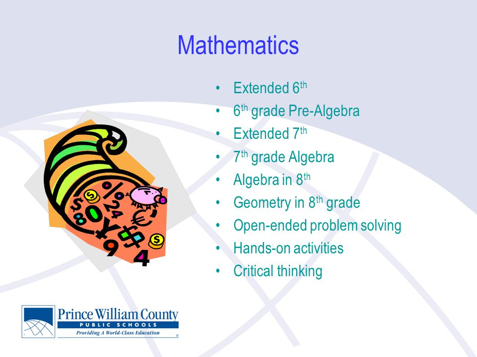 Mathematics Extended 6 th 6 th grade Pre-Algebra Extended 7 th 7 th grade Algebra Algebra in 8 th Geometry in 8 th grade Open-ended problem solving Hands-on activities Critical thinking