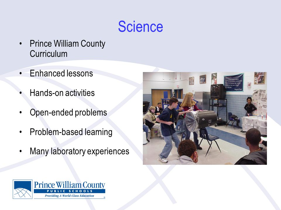 Science Prince William County Curriculum Enhanced lessons Hands-on activities Open-ended problems Problem-based learning Many laboratory experiences