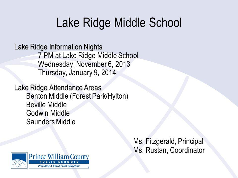Lake Ridge Middle School Lake Ridge Information Nights 7 PM at Lake Ridge Middle School Wednesday, November 6, 2013 Thursday, January 9, 2014 Lake Ridge Attendance Areas Benton Middle (Forest Park/Hylton) Beville Middle Godwin Middle Saunders Middle Ms.