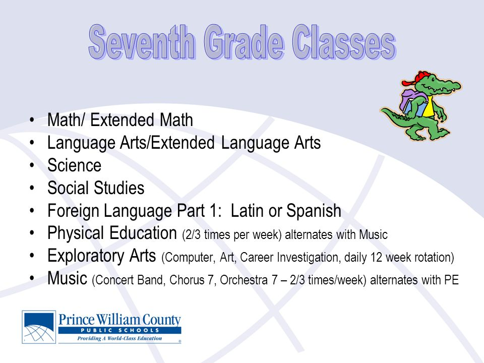 Math/ Extended Math Language Arts/Extended Language Arts Science Social Studies Foreign Language Part 1: Latin or Spanish Physical Education (2/3 times per week) alternates with Music Exploratory Arts (Computer, Art, Career Investigation, daily 12 week rotation) Music (Concert Band, Chorus 7, Orchestra 7 – 2/3 times/week) alternates with PE