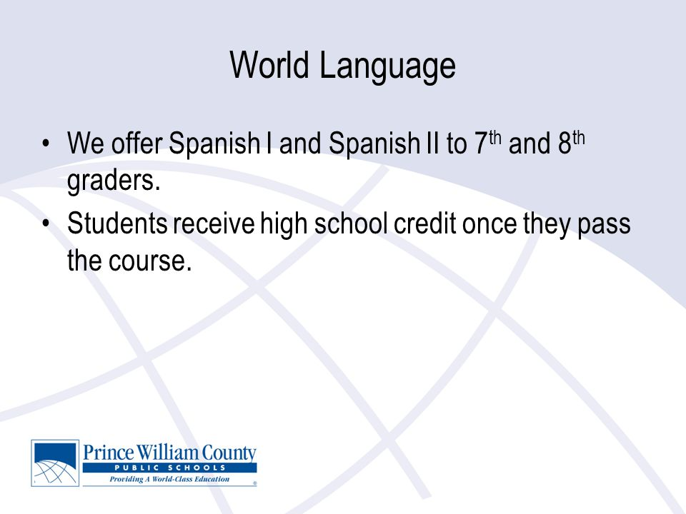 World Language We offer Spanish I and Spanish II to 7 th and 8 th graders.