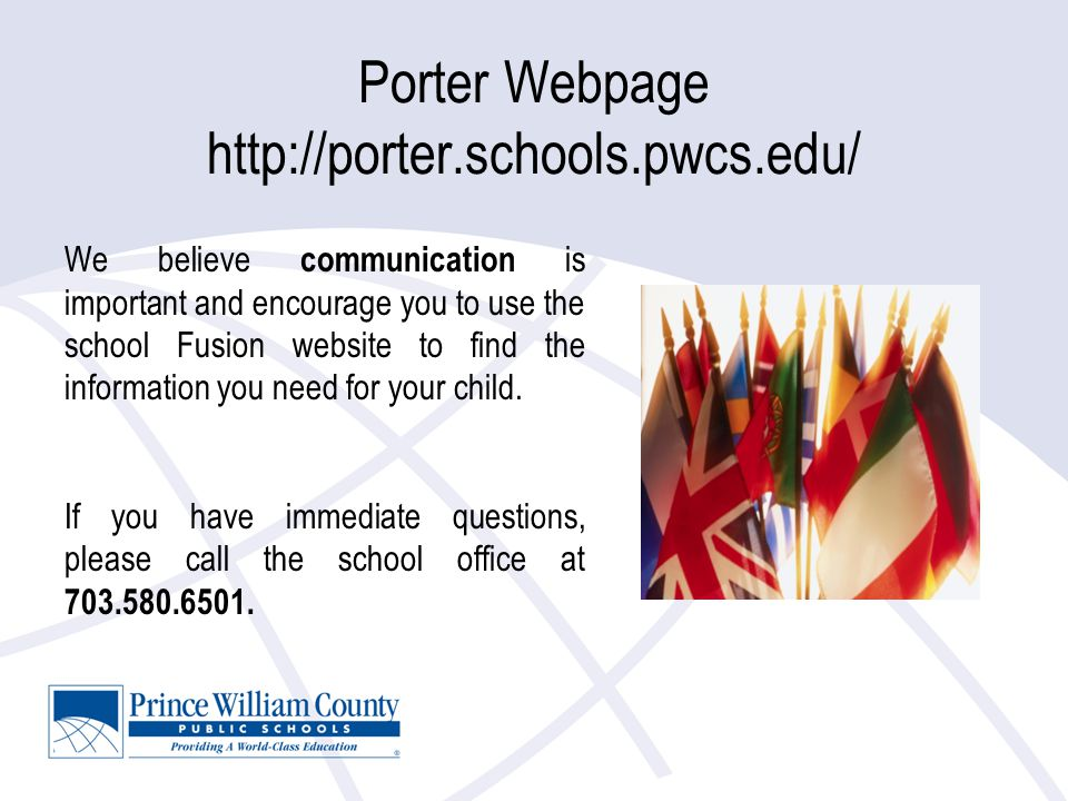 Porter Webpage http://porter.schools.pwcs.edu/ We believe communication is important and encourage you to use the school Fusion website to find the information you need for your child.