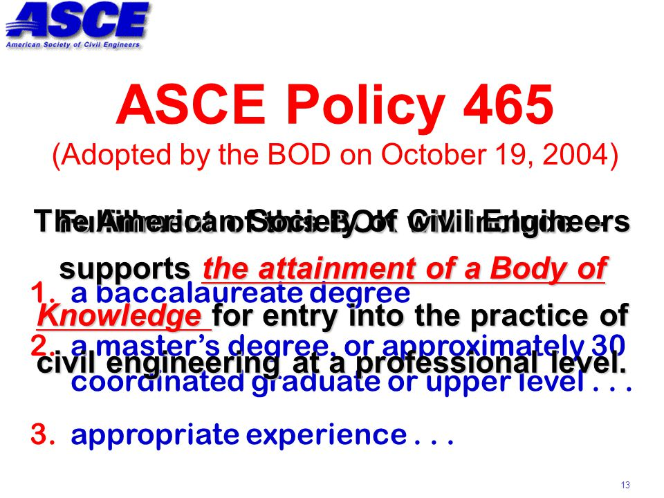 13 ASCE Policy 465 (Adopted by the BOD on October 19, 2004) Fulfillment of this BOK will include -- 1.a baccalaureate degree 2.a master's degree, or approximately 30 coordinated graduate or upper level...