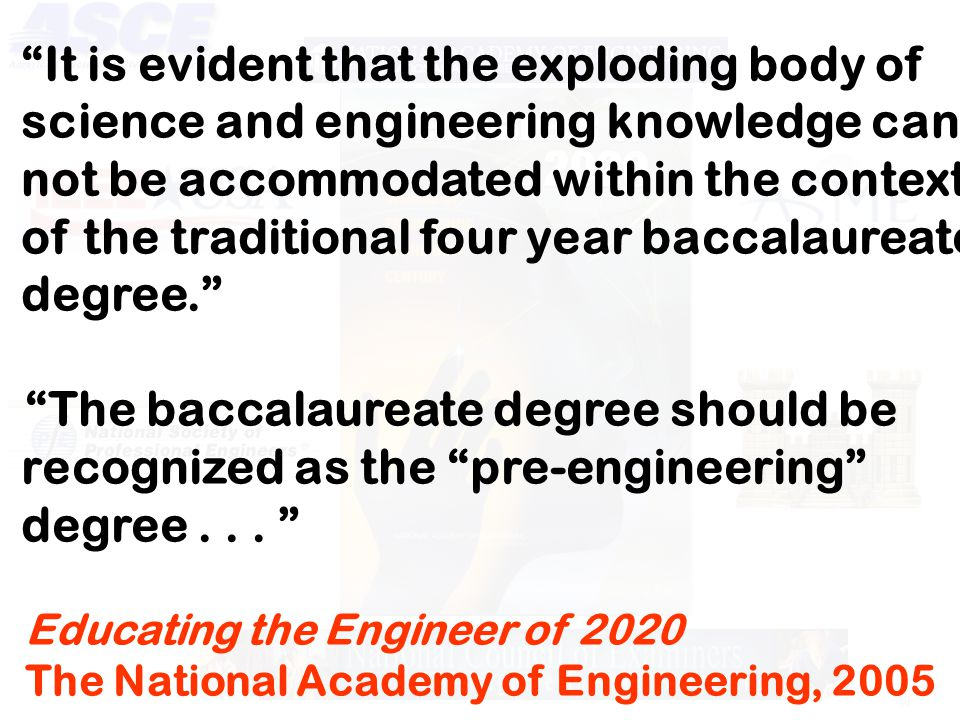 18 It is evident that the exploding body of science and engineering knowledge can not be accommodated within the context of the traditional four year baccalaureate degree. The baccalaureate degree should be recognized as the pre-engineering degree...