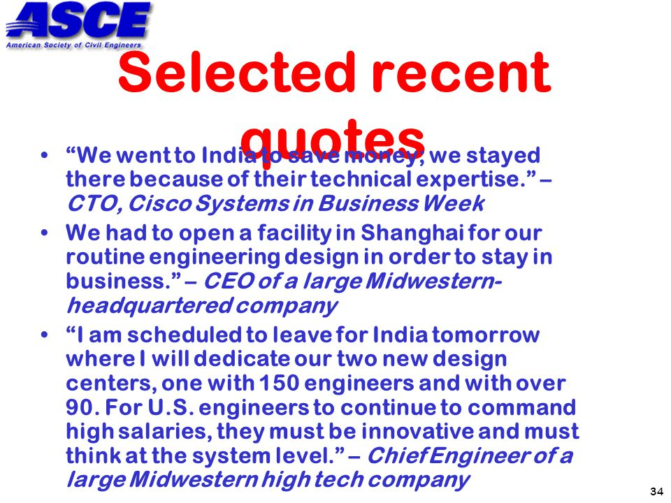 34 Selected recent quotes We went to India to save money; we stayed there because of their technical expertise. – CTO, Cisco Systems in Business Week We had to open a facility in Shanghai for our routine engineering design in order to stay in business. – CEO of a large Midwestern- headquartered company I am scheduled to leave for India tomorrow where I will dedicate our two new design centers, one with 150 engineers and with over 90.