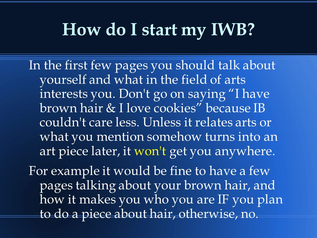 "How do I start my IWB? In the first few pages you should talk about yourself and what in the field of arts interests you. Don't go on saying ""I have b"