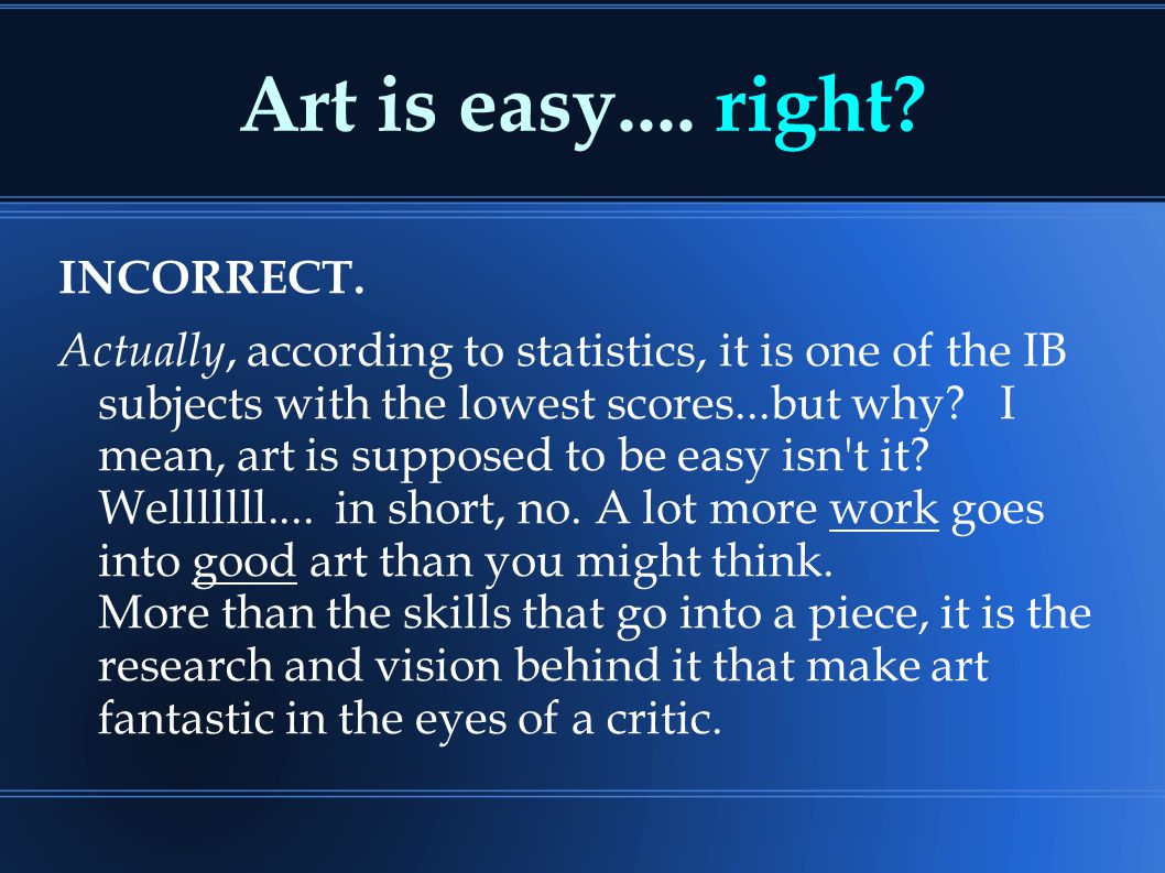 Art is easy.... right? INCORRECT. Actually, according to statistics, it is one of the IB subjects with the lowest scores...but why? I mean, art is sup