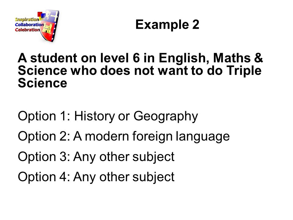Example 2 A student on level 6 in English, Maths & Science who does not want to do Triple Science Option 1: History or Geography Option 2: A modern foreign language Option 3: Any other subject Option 4: Any other subject