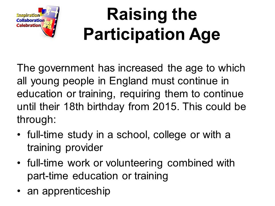 Raising the Participation Age The government has increased the age to which all young people in England must continue in education or training, requiring them to continue until their 18th birthday from 2015.