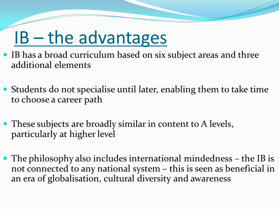 IB – the advantages IB has a broad curriculum based on six subject areas and three additional elements Students do not specialise until later, enabling them to take time to choose a career path These subjects are broadly similar in content to A levels, particularly at higher level The philosophy also includes international mindedness – the IB is not connected to any national system – this is seen as beneficial in an era of globalisation, cultural diversity and awareness