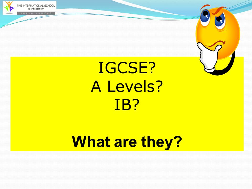 IGCSE A Levels IB What are they