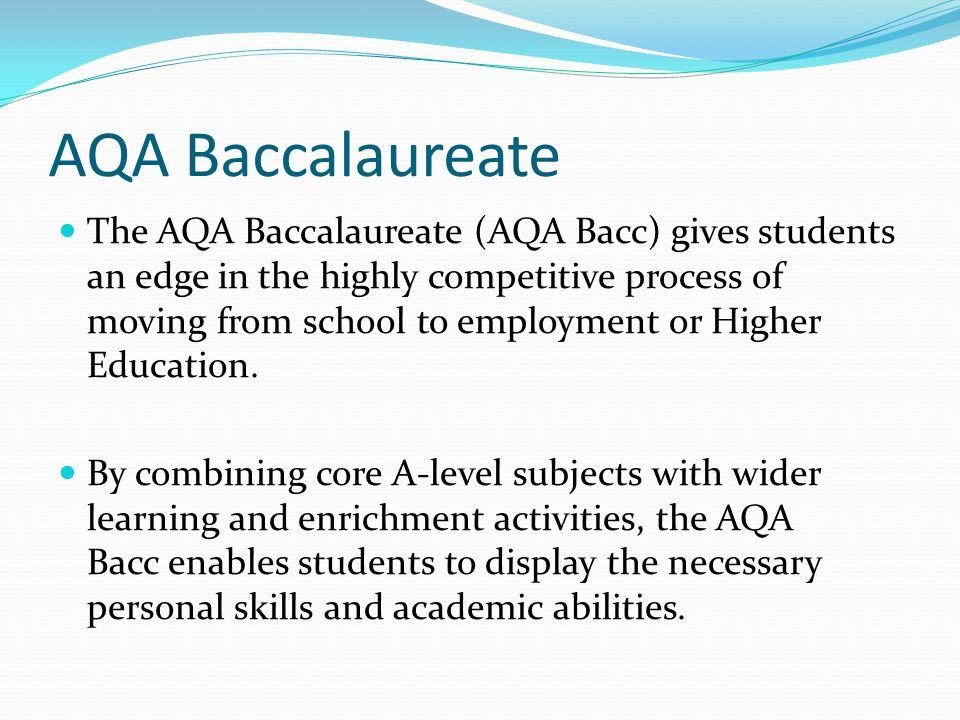 AQA Baccalaureate The AQA Baccalaureate (AQA Bacc) gives students an edge in the highly competitive process of moving from school to employment or Hig