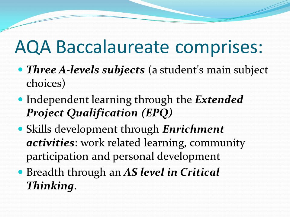 AQA Baccalaureate comprises: Three A-levels subjects (a student's main subject choices) Independent learning through the Extended Project Qualificatio
