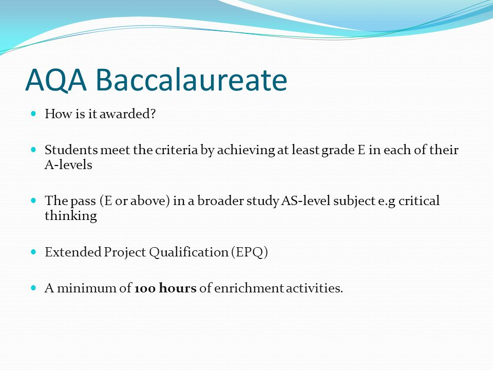 AQA Baccalaureate How is it awarded? Students meet the criteria by achieving at least grade E in each of their A-levels The pass (E or above) in a bro
