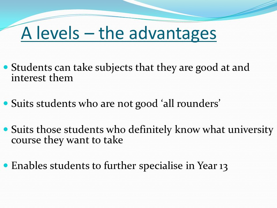 A levels – the advantages Students can take subjects that they are good at and interest them Suits students who are not good 'all rounders' Suits thos
