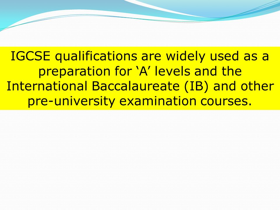 IGCSE qualifications are widely used as a preparation for 'A' levels and the International Baccalaureate (IB) and other pre-university examination courses.