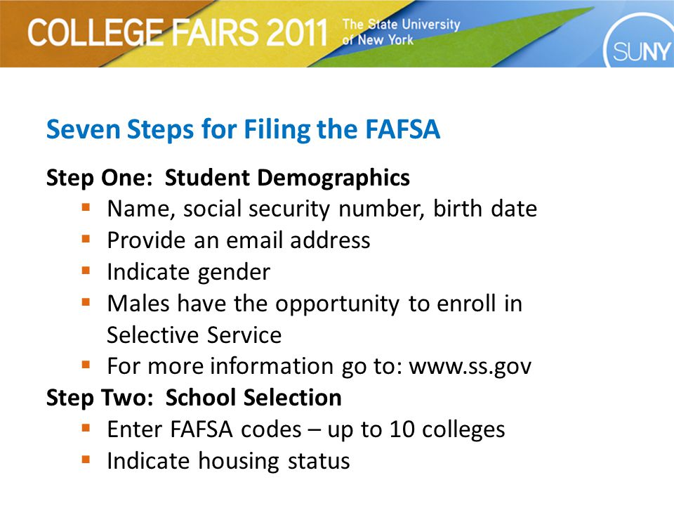 Seven Steps for Filing the FAFSA Step One: Student Demographics  Name, social security number, birth date  Provide an email address  Indicate gender  Males have the opportunity to enroll in Selective Service  For more information go to: www.ss.gov Step Two: School Selection  Enter FAFSA codes – up to 10 colleges  Indicate housing status