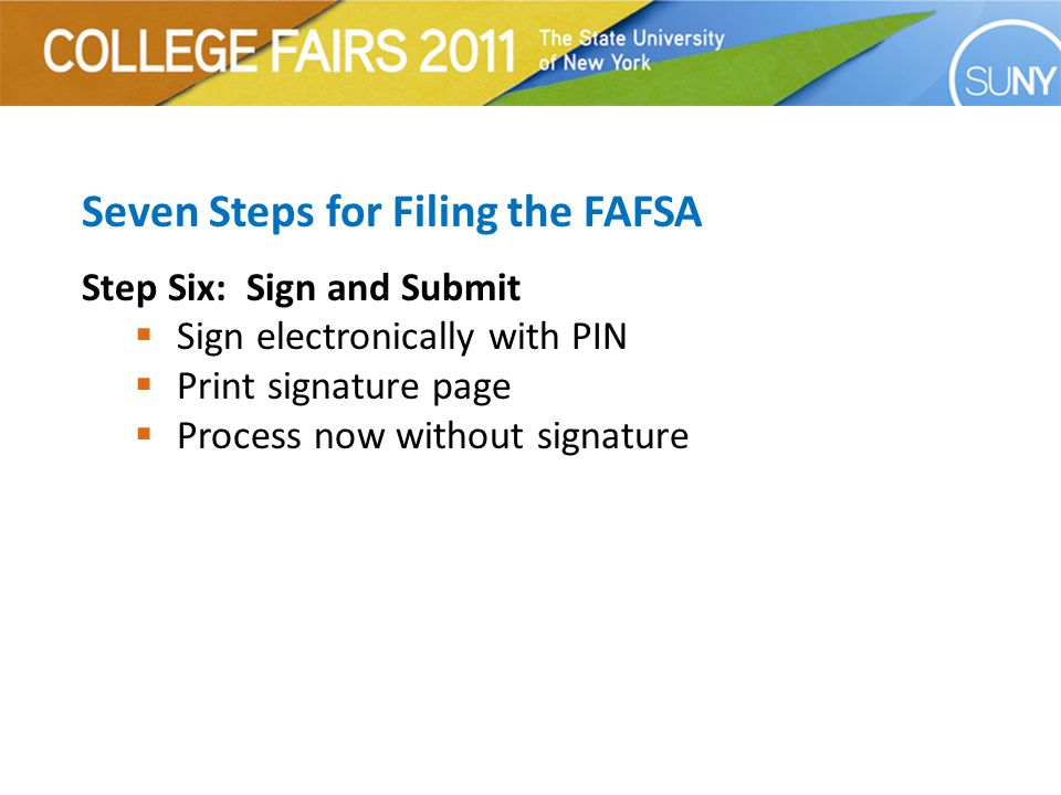 Seven Steps for Filing the FAFSA Step Six: Sign and Submit  Sign electronically with PIN  Print signature page  Process now without signature