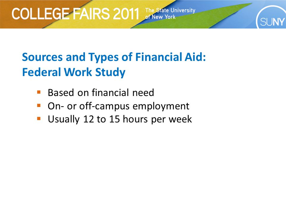 Sources and Types of Financial Aid: Federal Work Study  Based on financial need  On- or off-campus employment  Usually 12 to 15 hours per week