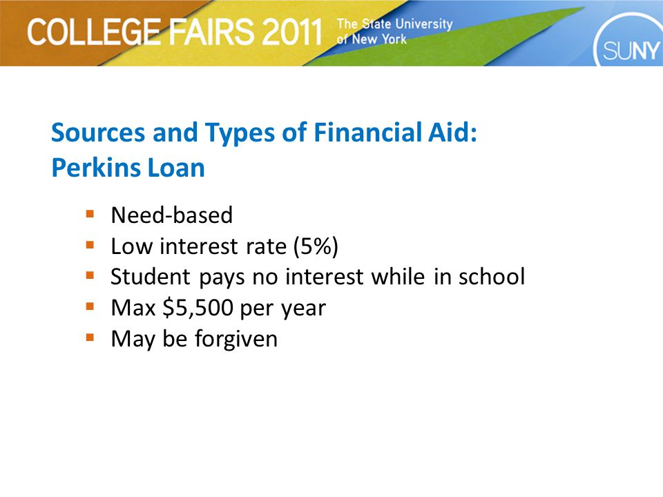 Sources and Types of Financial Aid: Perkins Loan  Need-based  Low interest rate (5%)  Student pays no interest while in school  Max $5,500 per year  May be forgiven