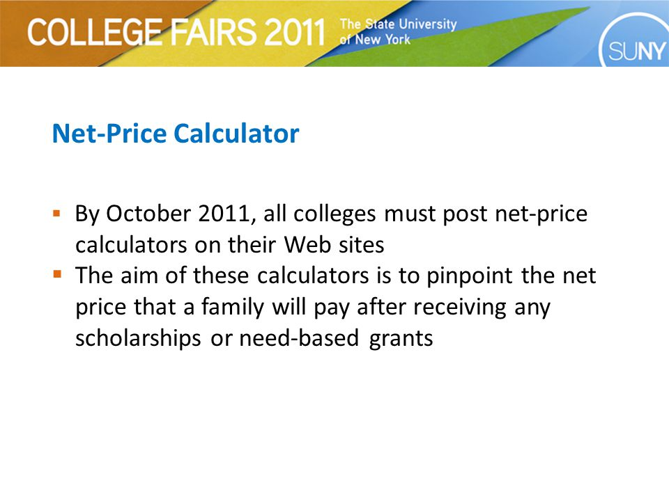 Net-Price Calculator  By October 2011, all colleges must post net-price calculators on their Web sites  The aim of these calculators is to pinpoint the net price that a family will pay after receiving any scholarships or need-based grants