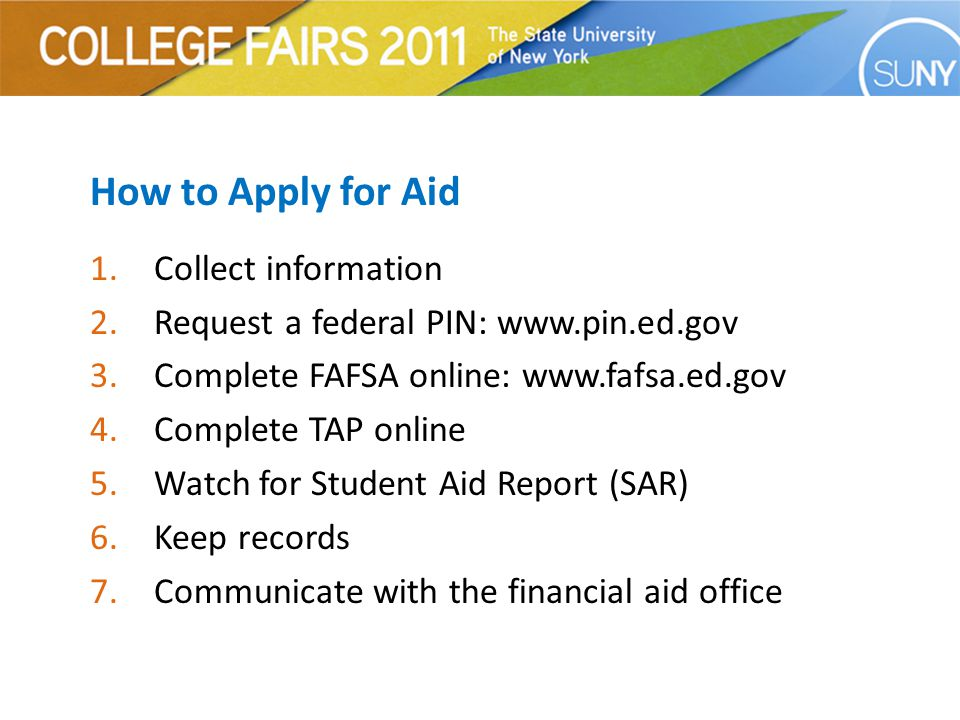 How to Apply for Aid 1.Collect information 2.Request a federal PIN: www.pin.ed.gov 3.Complete FAFSA online: www.fafsa.ed.gov 4.Complete TAP online 5.Watch for Student Aid Report (SAR) 6.Keep records 7.Communicate with the financial aid office