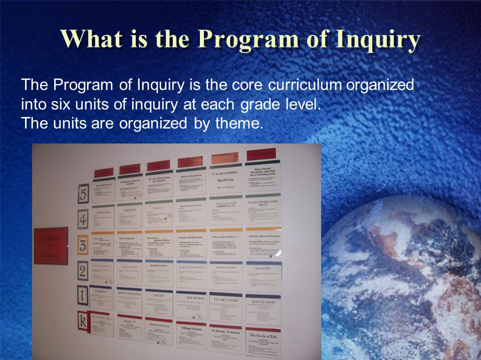 What is the Program of Inquiry The Program of Inquiry is the core curriculum organized into six units of inquiry at each grade level.