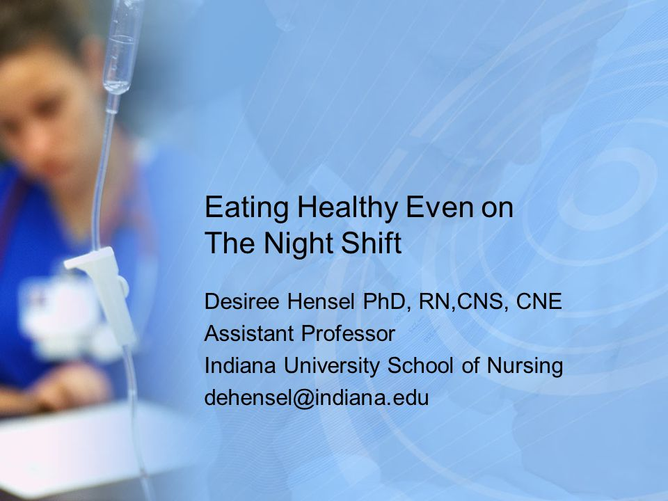 Eating Healthy Even on The Night Shift Desiree Hensel PhD, RN,CNS, CNE Assistant Professor Indiana University School of Nursing dehensel@indiana.edu