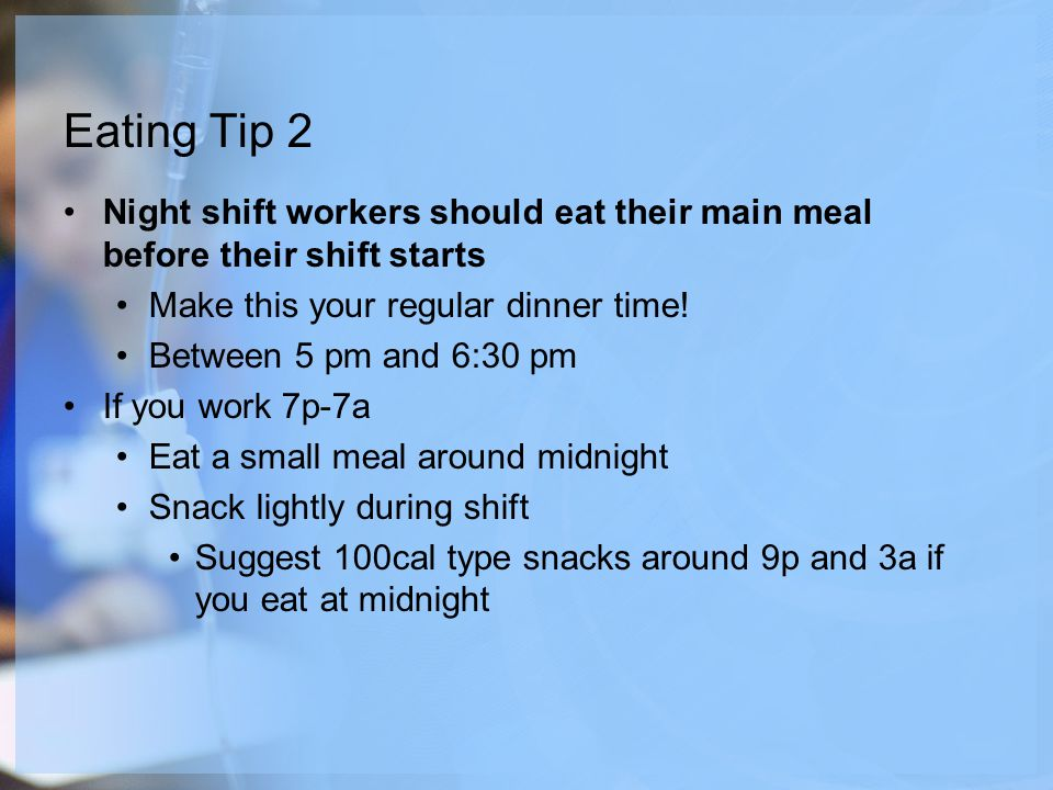 Eating Tip 2 Night shift workers should eat their main meal before their shift starts Make this your regular dinner time.