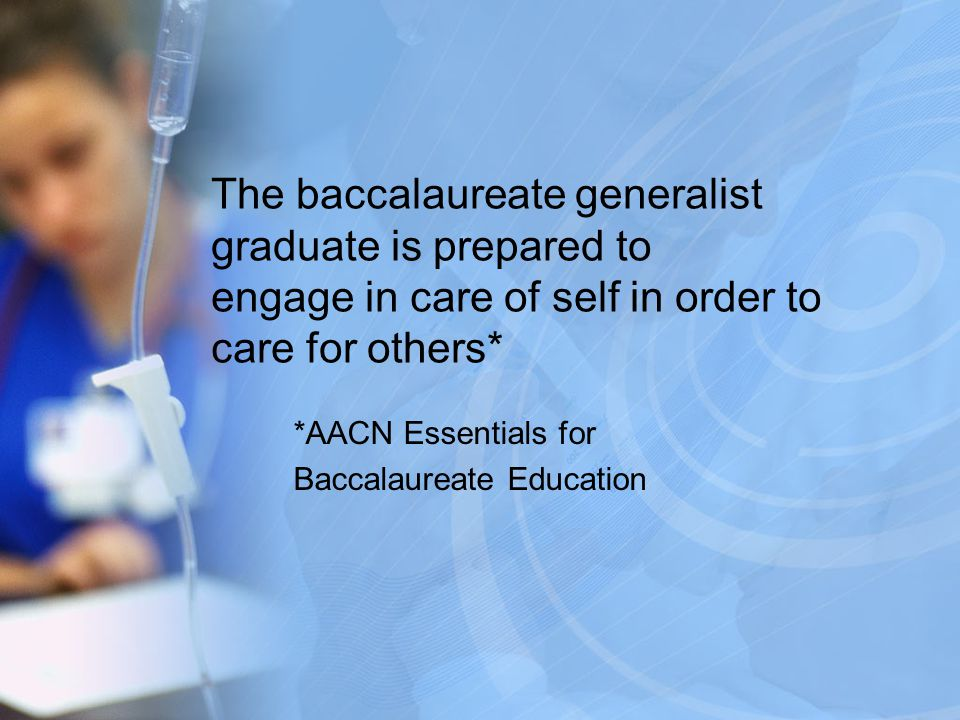 The baccalaureate generalist graduate is prepared to engage in care of self in order to care for others* *AACN Essentials for Baccalaureate Education