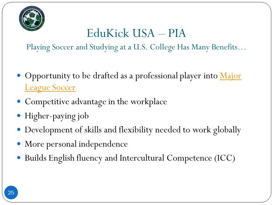 EduKick USA – PIA Playing Soccer and Studying at a U.S. College Has Many Benefits… 25 Opportunity to be drafted as a professional player into Major Le