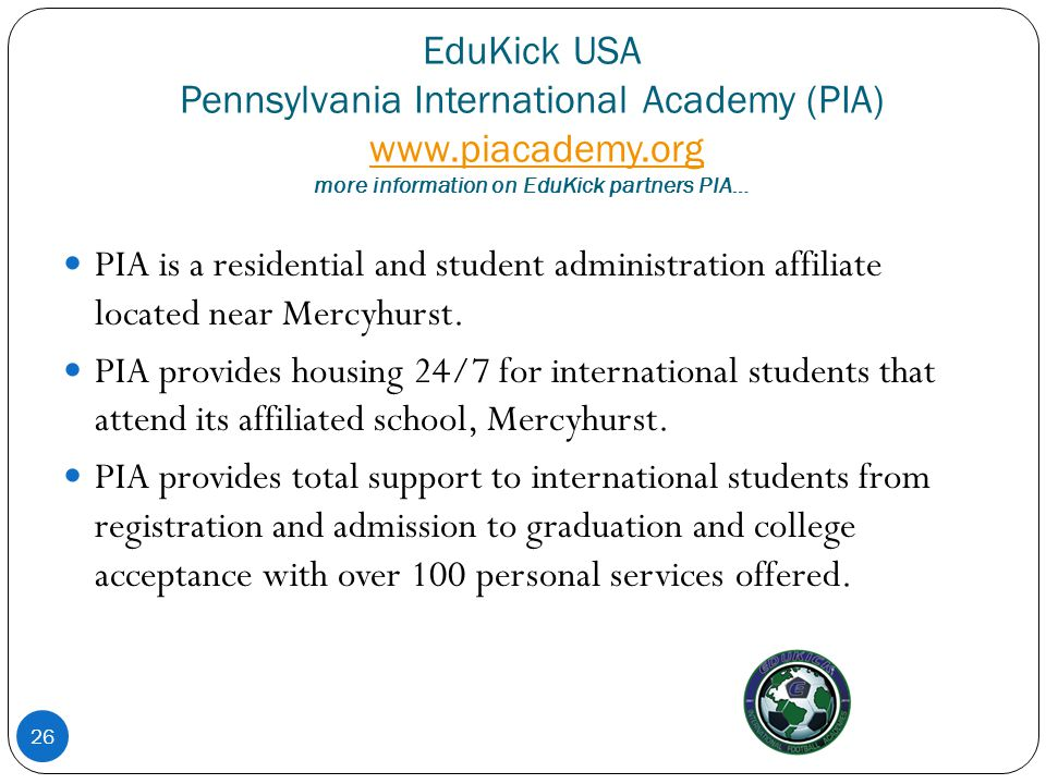 EduKick USA Pennsylvania International Academy (PIA) www.piacademy.org more information on EduKick partners PIA…www.piacademy.org 26 PIA is a resident