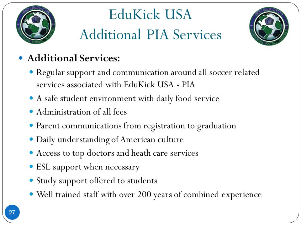 EduKick USA Additional PIA Services 27 Additional Services: Regular support and communication around all soccer related services associated with EduKi