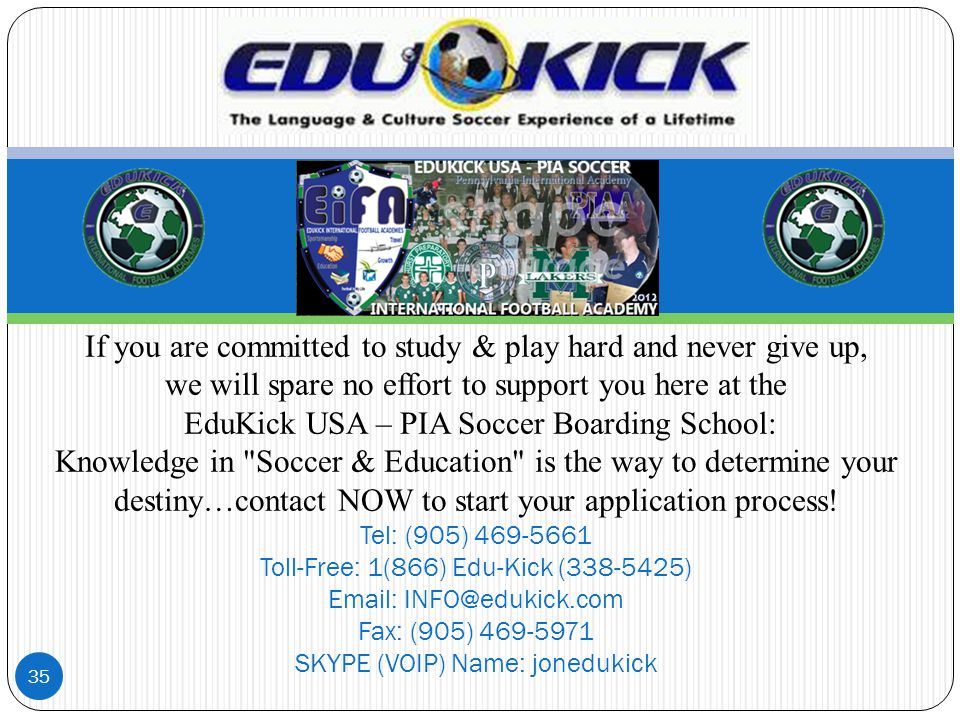 35 If you are committed to study & play hard and never give up, we will spare no effort to support you here at the EduKick USA – PIA Soccer Boarding S