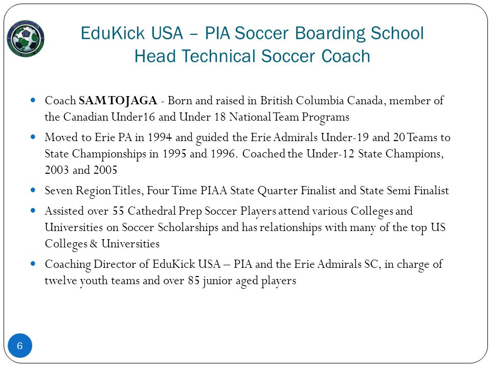 EduKick USA – PIA Soccer Boarding School Head Technical Soccer Coach Coach SAM TOJAGA - Born and raised in British Columbia Canada, member of the Cana