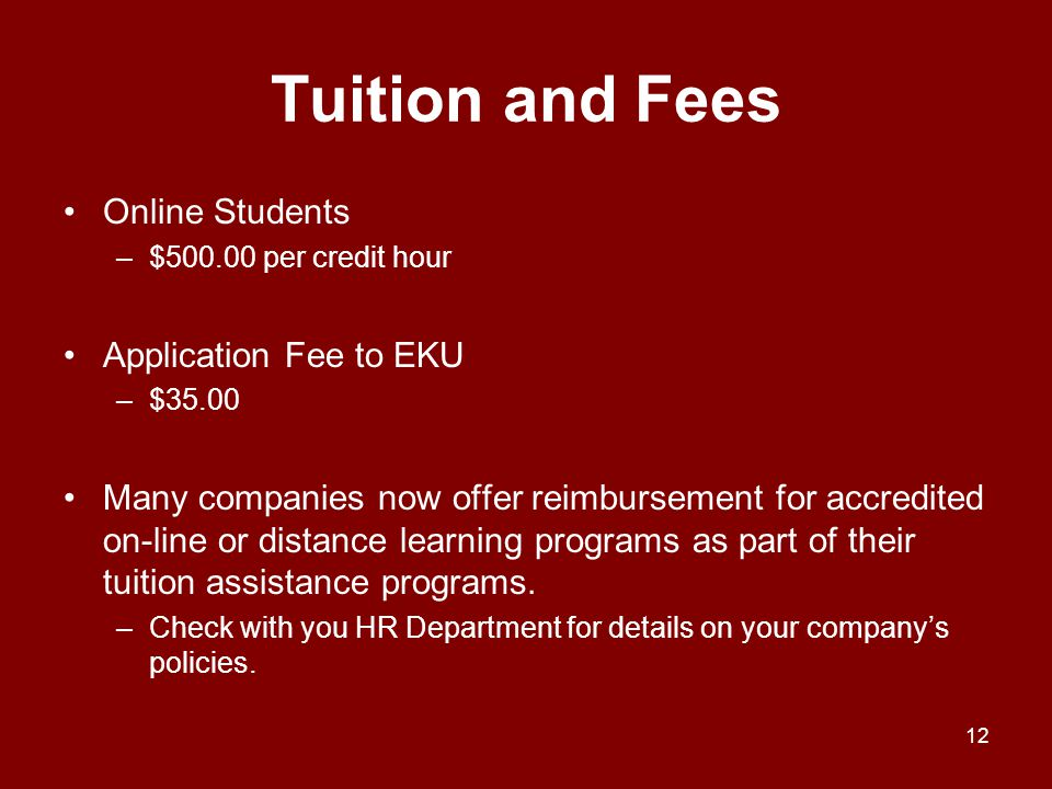 Tuition and Fees Online Students –$500.00 per credit hour Application Fee to EKU –$35.00 Many companies now offer reimbursement for accredited on-line